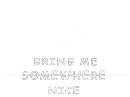 Bring me somewhere nice